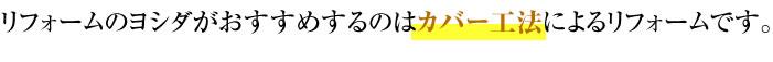 吉田板金がおすすめするのはカバー工法によるリフォームです。
